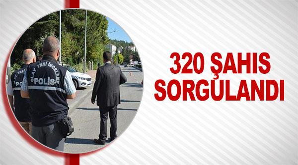 320 ŞAHIS SORGULANDI