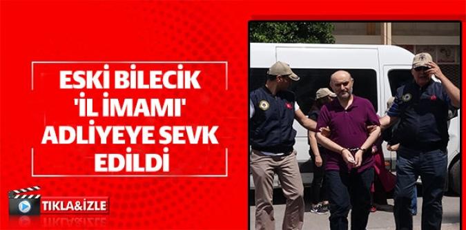 ESKİ BİLECİK 'İL İMAMI' ADLİYEYE SEVK EDİLDİ