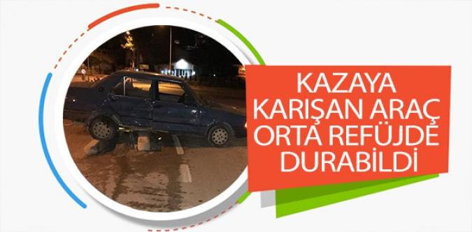KAZAYA KARIŞAN ARAÇ ORTA REFÜJDE DURABİLDİ
