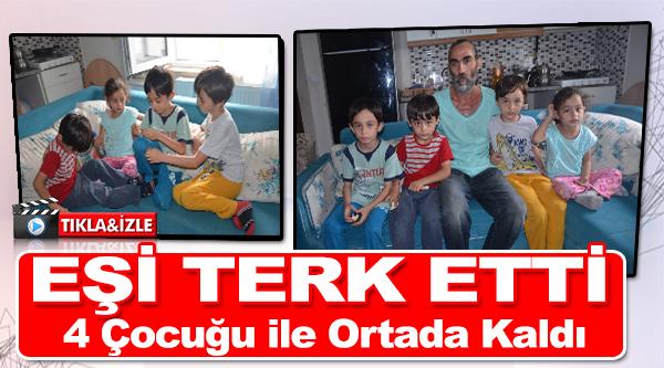 EŞİ TERK ETTİ, 4 ÇOCUĞU İLE ORTADA KALDI
