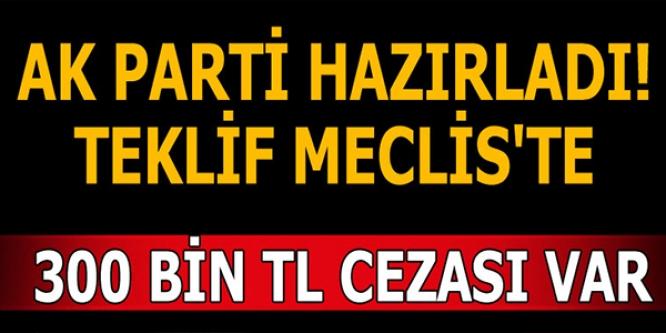 AK PARTİ HAZIRLADI TEKLİF MECLİSTE !