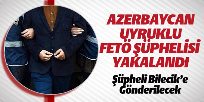 AZERBAYCAN UYRUKLU FETÖ ŞÜPHELİSİ YAKALANDI