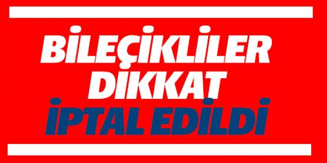 BİLECİKLİLER DİKKAT ! İPTAL EDİLDİ