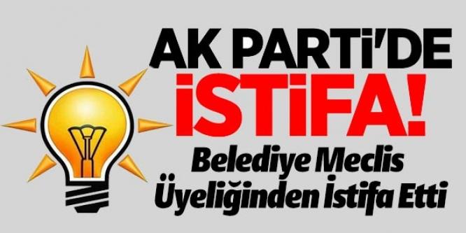 AK PARTİ'Lİ BELEDİYE MECLİS ÜYESİ İSTİFA ETTİ