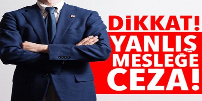 YANLIŞ MESLEĞE CEZA !