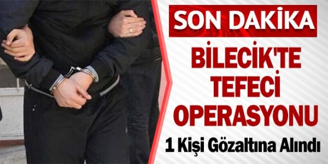 BİLECİK'TE TEFECİ OPERASYONU