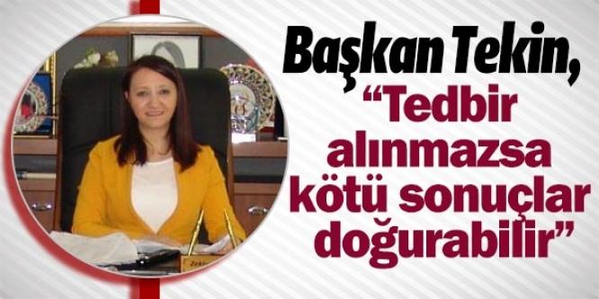 """BAŞKAN TEKİN, """"TEDBİR ALINMAZSA KÖTÜ SONUÇLAR DOĞURABİLİR"""""""