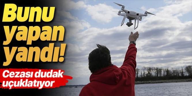 DRONE UÇURANLAR DİKKAT! CEZASI DUDAK UÇUKLATIYOR
