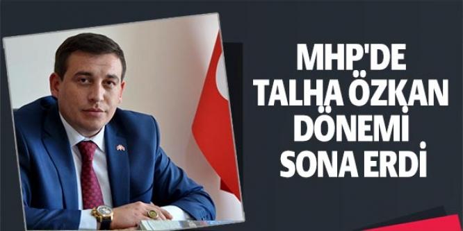 MHP'DE TALHA ÖZKAN DÖNEMİ SONA ERDİ