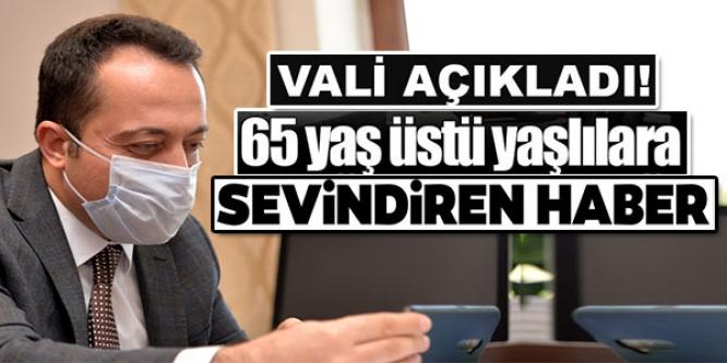 VALİ AÇIKLADI! 65 YAŞ ÜSTÜ YAŞLILARA SEVİNDİREN HABER