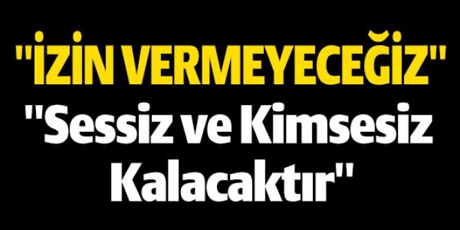 """""""İZİN VERMEYECEĞİZ"""""""