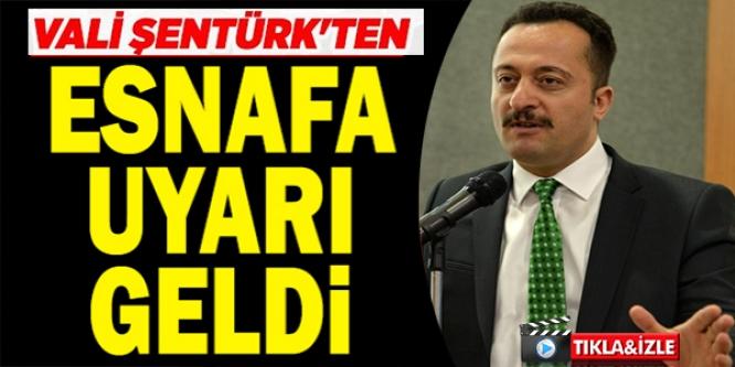 VALİ ŞENTÜRK'TEN ESNAFA UYARI GELDİ