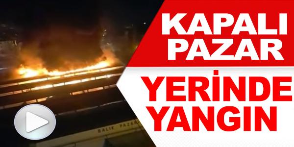 KAPALI PAZAR YERİNDE YANGIN !
