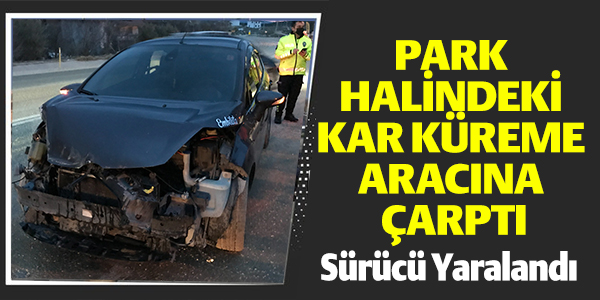 PARK HALİNDEKİ KAR KÜREME ARACINA ÇARPTI, SÜRÜCÜ YARALANDI !