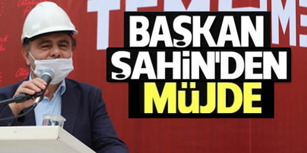 BAŞKAN ŞAHİN'DEN MÜJDE.