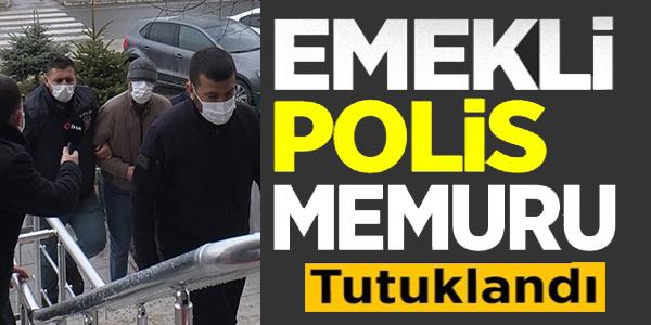 CİNAYET ŞÜPHELİSİ EMEKLİ POLİS MEMURU TUTUKLANDI
