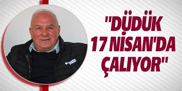 """""""DÜDÜK 17 NİSAN'DA ÇALIYOR"""""""