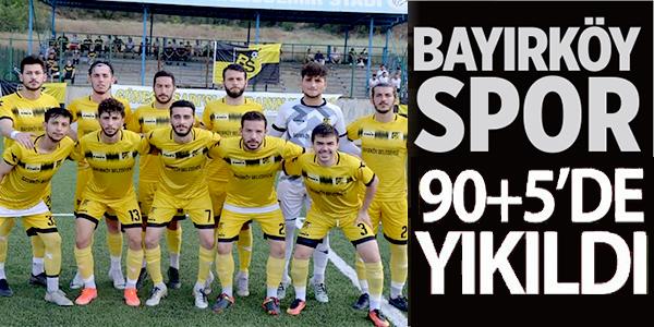BAYIRKÖYSPOR 90+5'DE YIKILDI