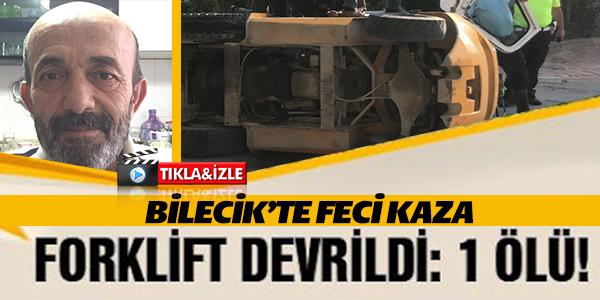 BİLECİK'TE FORKLİFT DEVRİLDİ, 1 KİŞİ HAYATINI KAYBETTİ