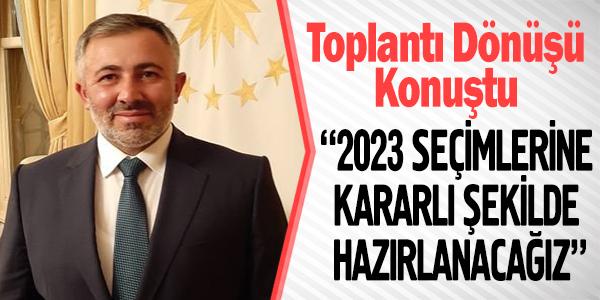 """""""2023 SEÇİMLERİNE KARARLI ŞEKİLDE HAZIRLANACAĞIZ"""""""