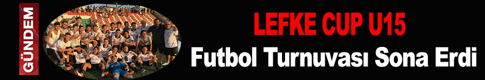 LEFKE CUP U15 FUTBOL TURNUVASI SONA ERDİ