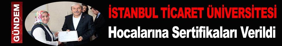 İSTANBUL TİCARET ÜNİVERSİTESİ HOCALARINA SERTİFİKALARI VERİLDİ