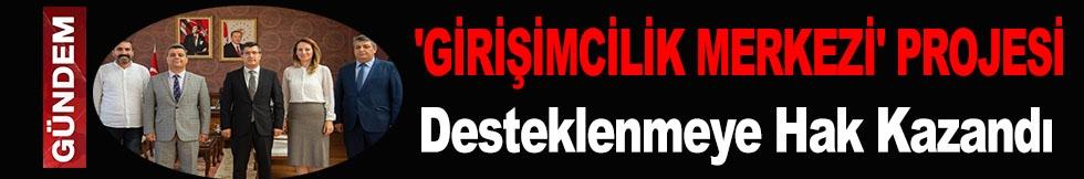 'GİRİŞİMCİLİK MERKEZİ' PROJESİ DESTEKLENMEYE HAK KAZANDI