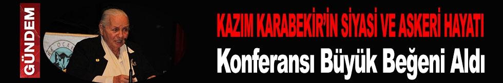 """""""KAZIM KARABEKİR'İN SİYASİ VE ASKERİ HAYATI"""" KONFERANSI"""