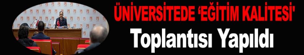 ÜNİVERSİTEDE 'EĞİTİM KALİTESİ' TOPLANTISI YAPILDI