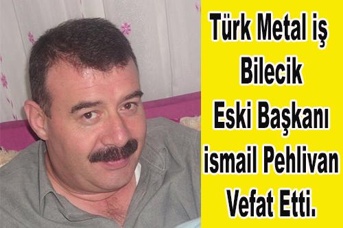 Türk Metal İş Bilecik Eski Başkanı İsmail Pehlivan Vefat Etti.
