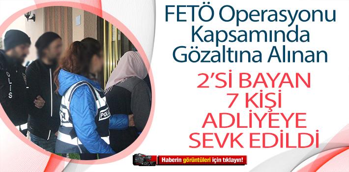 FETÖ OPERASYONU KAPSAMINDA GÖZALTINA ALINAN 7 KİŞİ ADLİYEYE SEVK EDİLDİ