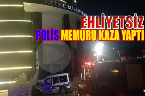 EHLİYETSİZ POLİS MEMURU KAZA YAPTI