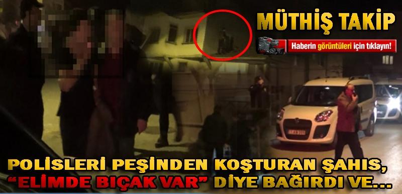 """POLİSLERİ PEŞİNDEN KOŞTURAN ŞAHIS, """"ELİMDE BIÇAK VAR"""" DİYE BAĞIRDI VE..."""