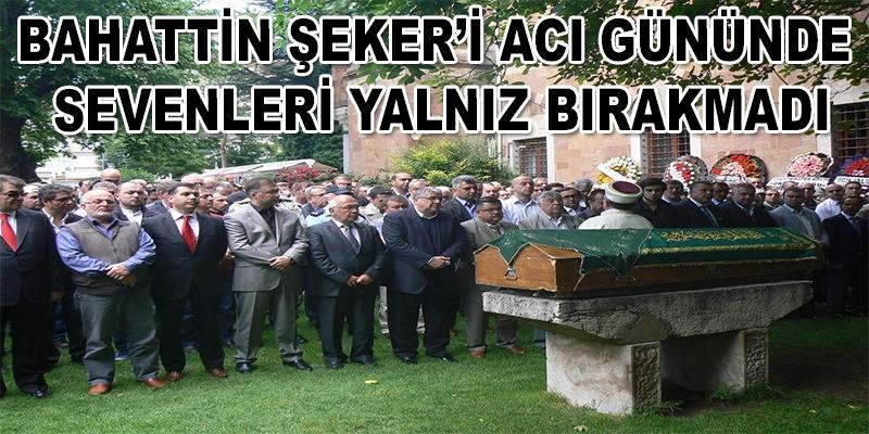 ŞEKER'İ ACI GÜNÜNDE SEVENLERİ YALNIZ BIRAKMADI