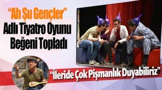"""""""AH ŞU GENÇLER"""" ADLI TİYATRO OYUNU BEĞENİ TOPLADI"""