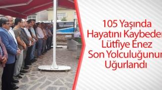 105 YAŞINDA HAYATINI KAYBEDEN LÜTFİYE ENEZ SON YOLCULUĞUNUN UĞURLANDI