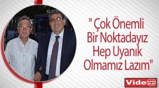 """"""" ÇOK ÖNEMLİ BİR NOKTADAYIZ, HEP UYANIK OLMAMIZ LAZIM"""""""