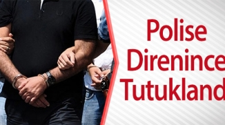 POLİSE DİRENİNCE TUTUKLANDI