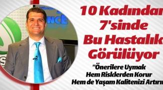10 KADINDAN 7'SİNDE BU HASTALIK GÖRÜLÜYOR