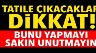 TATİLE ÇIKACAKLAR DİKKAT !