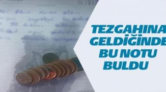 TEZGAHINA GELDİĞİNDE BU NOTU BULDU
