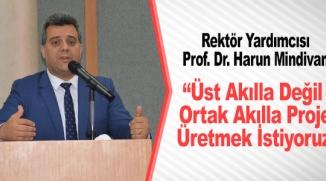 """""""ÜST AKILLA DEĞİL ORTAK AKILLA PROJE ÜRETMEK İSTİYORUZ"""""""