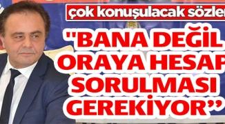 ''BANA DEĞİL ORAYA HESAP SORULMASI GEREKİYOR''!