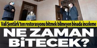 VALİ ŞENTÜRK'TEN RESTORASYONU BİTMEK BİLMEYEN BİNADA İNCELEME