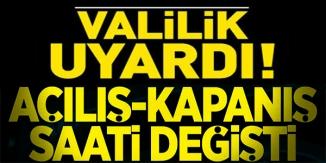 VALİLİK UYARDI, AÇILIŞ-KAPANIŞ SAATLERİ DEĞİŞTİ !