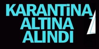 KARANTİNA ALTINA ALINDI