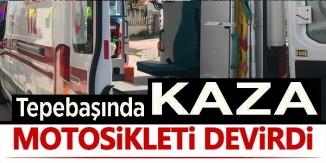 TEPEBAŞINDA KAZA MOTOSİKLETİ DEVİRDİ
