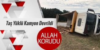 TAŞ YÜKLÜ KAMYON DEVRİLDİ