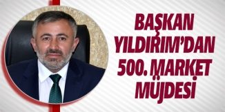 BAŞKAN YILDIRIM'DAN 500. MARKET MÜJDESİ