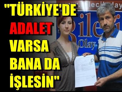 ''TÜRKİYE'DE ADALET VARSA, BANA DA İŞLESİN''